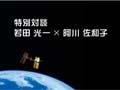 若田宇宙飛行士 ISS長期滞在ミッション報告会 ~「聞く」「任せる」「実践す る」若田船長の仕事術~(Part2:若田飛行士×阿川佐和子 特別対談)