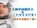 大西宇宙飛行士の「ここでクイズです!」 ~宇宙からお届け!編~