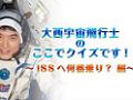 大西宇宙飛行士の「ここでクイズです!」 ~ISSへ何番乗り? 編~